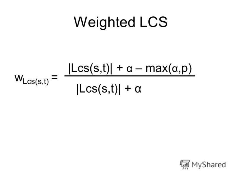 Weighted LCS |Lcs(s,t)| + α – max( α,p) |Lcs(s,t)| + α w Lcs(s,t) =