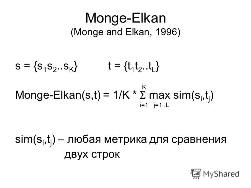 Monge-Elkan (Monge and Elkan, 1996) s = {s 1 s 2..s K } t = {t 1 t 2..t L } Monge-Elkan(s,t) = 1/K * Ʃ max sim(s i,t j ) sim(s i,t j ) – любая метрика для сравнения двух строк K i=1j=1..L