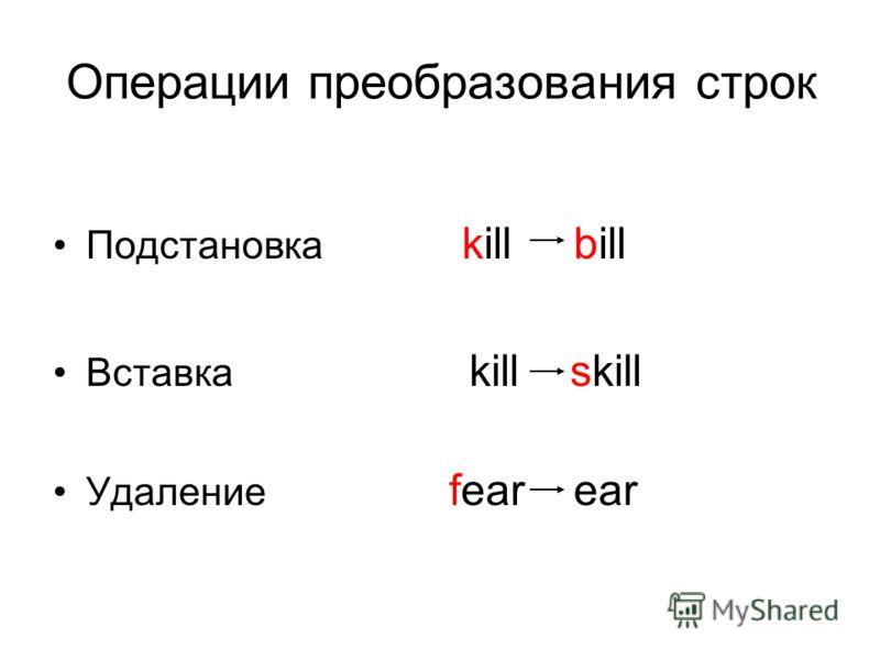 Операции преобразования строк Подстановка kill bill Вставка kill skill Удаление fear ear