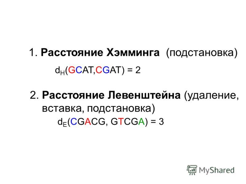 1. Расстояние Хэмминга (подстановка) d H (GCAT,CGAT) = 2 2. Расстояние Левенштейна (удаление, вставка, подстановка) d E (CGACG, GTCGA) = 3