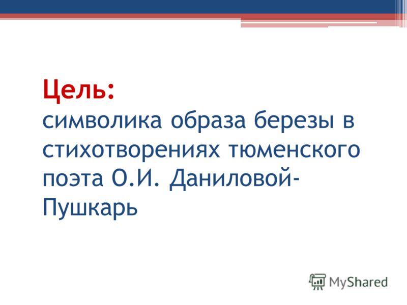 Цель: символика образа березы в стихотворениях тюменского поэта О.И. Даниловой- Пушкарь
