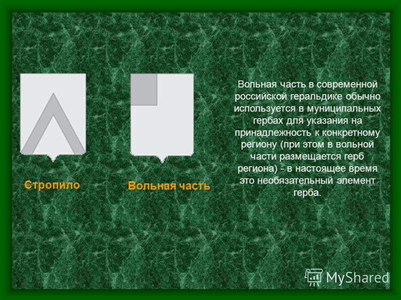 Стропило Вольная часть Вольная часть в современной российской геральдике обычно используется в муниципальных гербах для указания на принадлежность к конкретному региону (при этом в вольной части размещается герб региона) - в настоящее время это необя