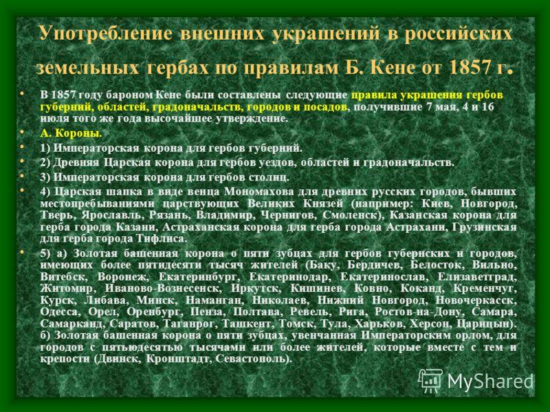 Употребление внешних украшений в российских земельных гербах по правилам Б. Кене от 1857 г. В 1857 году бароном Кене были составлены следующие правила украшения гербов губерний, областей, градоначальств, городов и посадов, получившие 7 мая, 4 и 16 ию