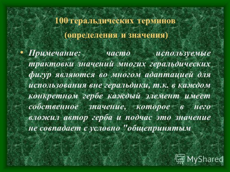 100 геральдических терминов (определения и значения) Примечание: часто используемые трактовки значений многих геральдических фигур являются во многом адаптацией для использования вне геральдики, т.к. в каждом конкретном гербе каждый элемент имеет соб