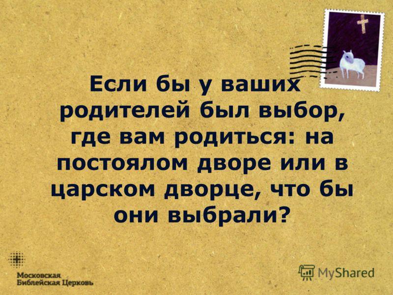 Если бы у ваших родителей был выбор, где вам родиться: на постоялом дворе или в царском дворце, что бы они выбрали?