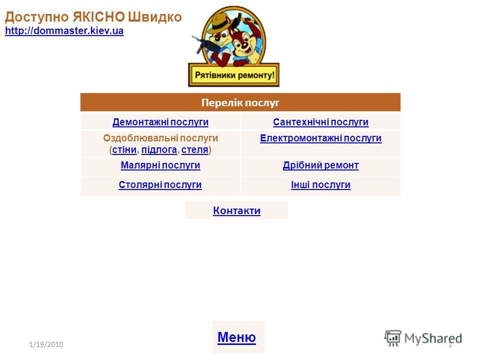 Доступно ЯКІСНО Швидко http://dommaster.kiev.ua http://dommaster.kiev.ua 1/19/20102 Перелік послуг Демонтажні послугиСантехнічні послуги Оздоблювальні послуги (стіни, підлога, стеля)стінипідлогастеля Електромонтажні послуги Малярні послугиДрібний рем