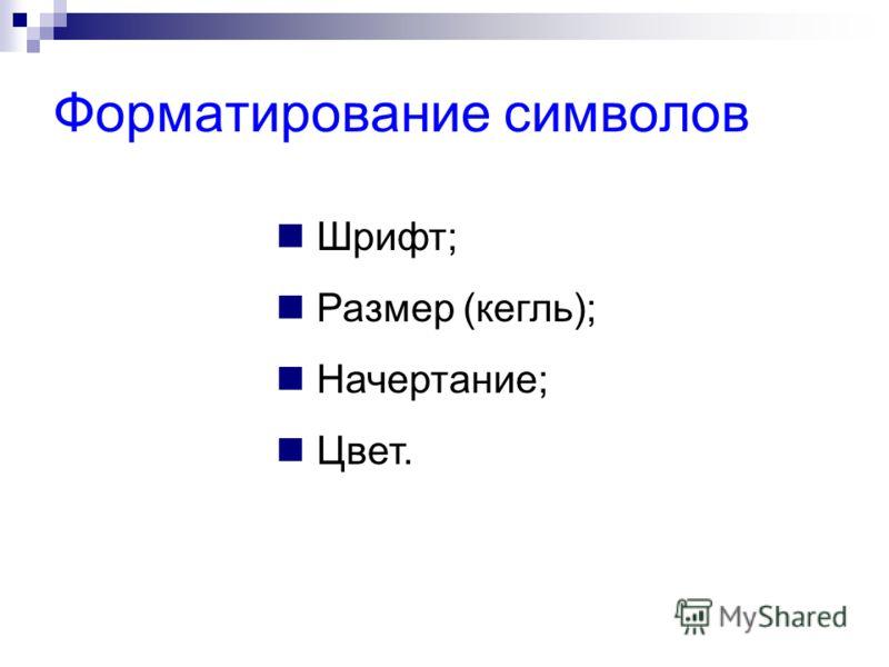 Форматирование символов Шрифт; Размер (кегль); Начертание; Цвет.