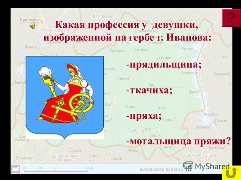 Какая профессия у девушки, изображенной на гербе г. Иванова: -п-прядильщица; -т-ткачиха; -п-пряха; -м-мотальщица пряжи?