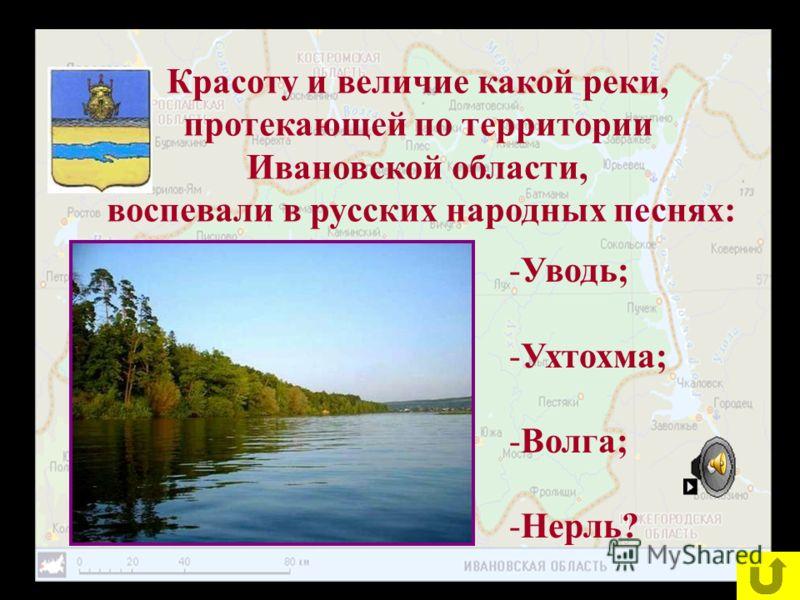 Красоту и величие какой реки, протекающей по территории Ивановской области, воспевали в русских народных песнях: -Уводь; -Ухтохма; -Волга; -Нерль?