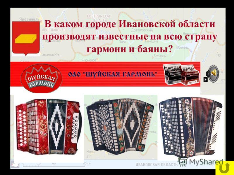 В каком городе Ивановской области производят известные на всю страну гармони и баяны?