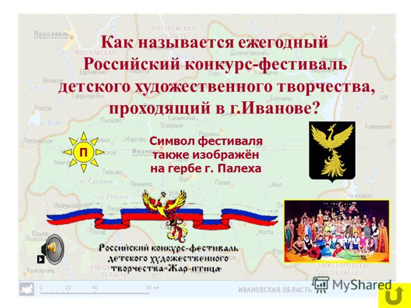 Как называется ежегодный Российский конкурс-фестиваль детского художественного творчества, проходящий в г.Иванове? Символ фестиваля также изображён на гербе г. Палеха П