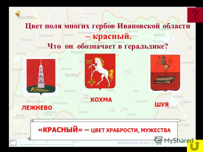 Цвет поля многих гербов Ивановской области – красный. Что он обозначает в геральдике? ЛЕЖНЕВО КОХМА ШУЯ «КРАСНЫЙ» – ЦВЕТ ХРАБРОСТИ, МУЖЕСТВА