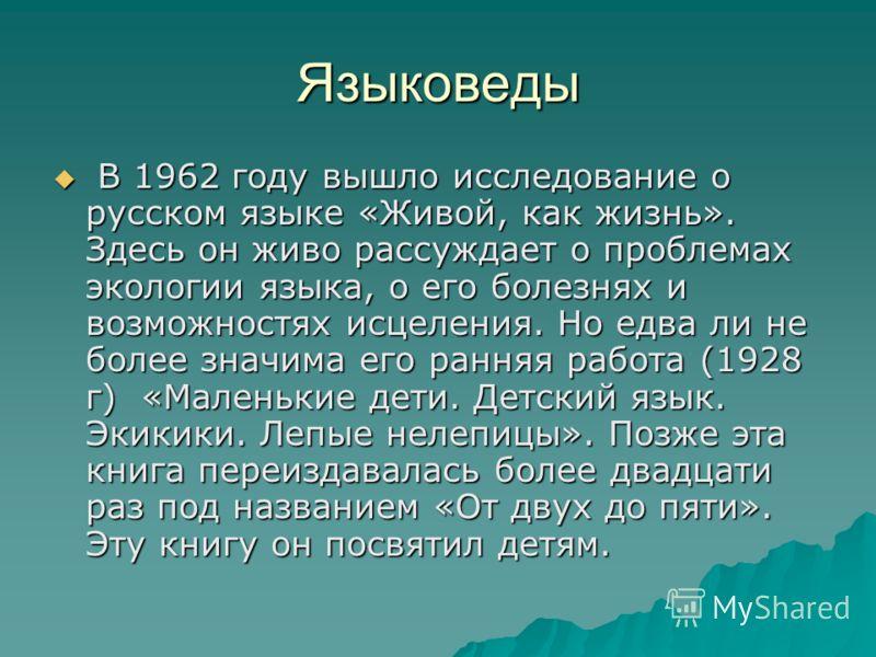 Языковеды В 1962 году вышло исследование о русском языке «Живой, как жизнь». Здесь он живо рассуждает о проблемах экологии языка, о его болезнях и возможностях исцеления. Но едва ли не более значима его ранняя работа (1928 г) «Маленькие дети. Детский