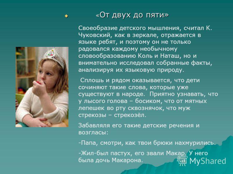 « От двух до пяти» « От двух до пяти» Своеобразие детского мышления, считал К. Чуковский, как в зеркале, отражается в языке ребят, и поэтому он не только радовался каждому необычному словообразованию Коль и Наташ, но и внимательно исследовал собранны