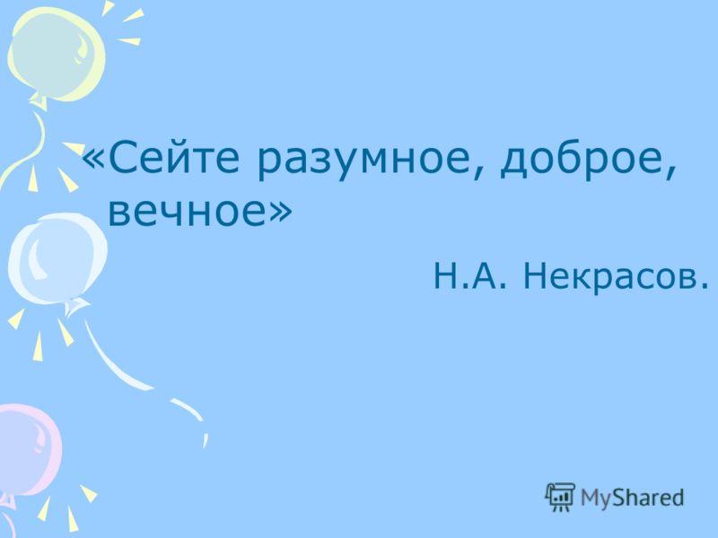 «Сейте разумное, доброе, вечное» Н.А. Некрасов.
