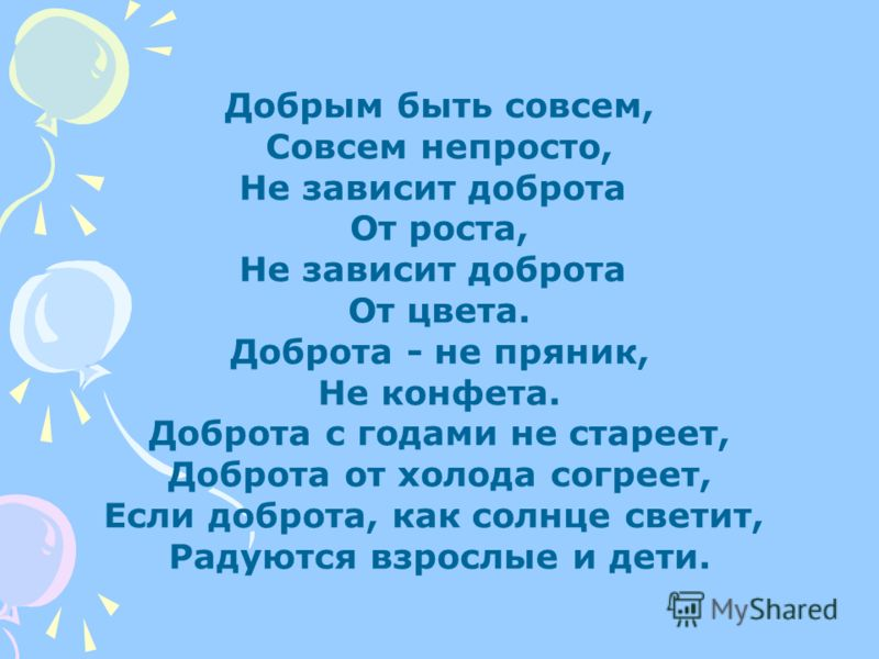 Добрым быть совсем, Совсем непросто, Не зависит доброта От роста, Не зависит доброта От цвета. Доброта - не пряник, Не конфета. Доброта с годами не стареет, Доброта от холода согреет, Если доброта, как солнце светит, Радуются взрослые и дети.