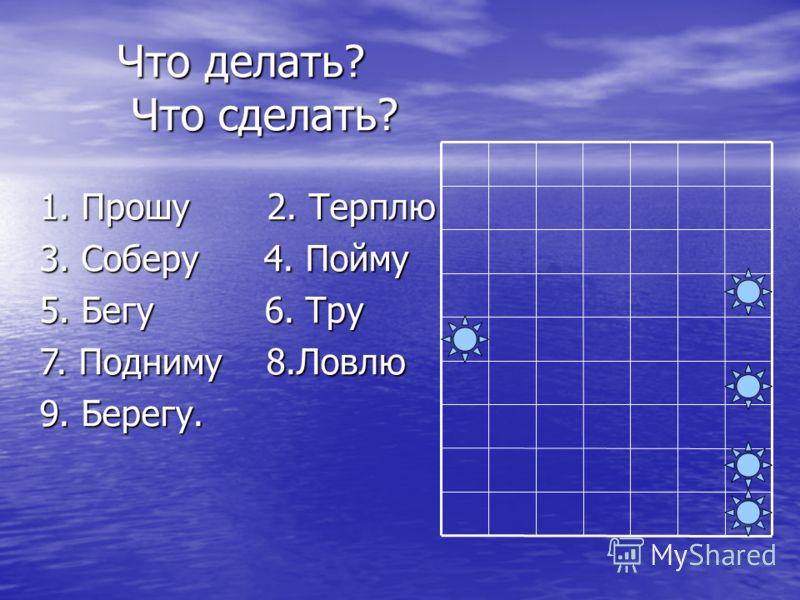 Что делать? Что сделать? 1. Прошу 2. Терплю 3. Соберу 4. Пойму 5. Бегу 6. Тру 7. Подниму 8.Ловлю 9. Берегу.