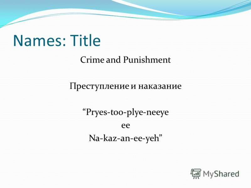 Names: Title Crime and Punishment Преступление и наказание Pryes-too-plye-neeye ee Na-kaz-an-ee-yeh