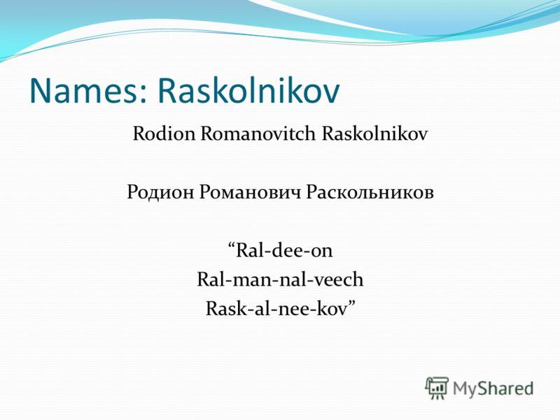 Names: Raskolnikov Rodion Romanovitch Raskolnikov Родион Романович Раскольников Ral-dee-on Ral-man-nal-veech Rask-al-nee-kov