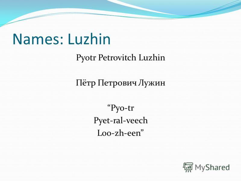 Names: Luzhin Pyotr Petrovitch Luzhin Пётр Петрович Лужин Pyo-tr Pyet-ral-veech Loo-zh-een