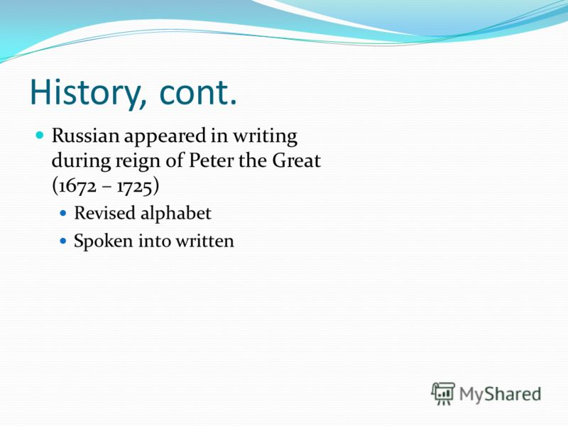 History, cont. Russian appeared in writing during reign of Peter the Great (1672 – 1725) Revised alphabet Spoken into written