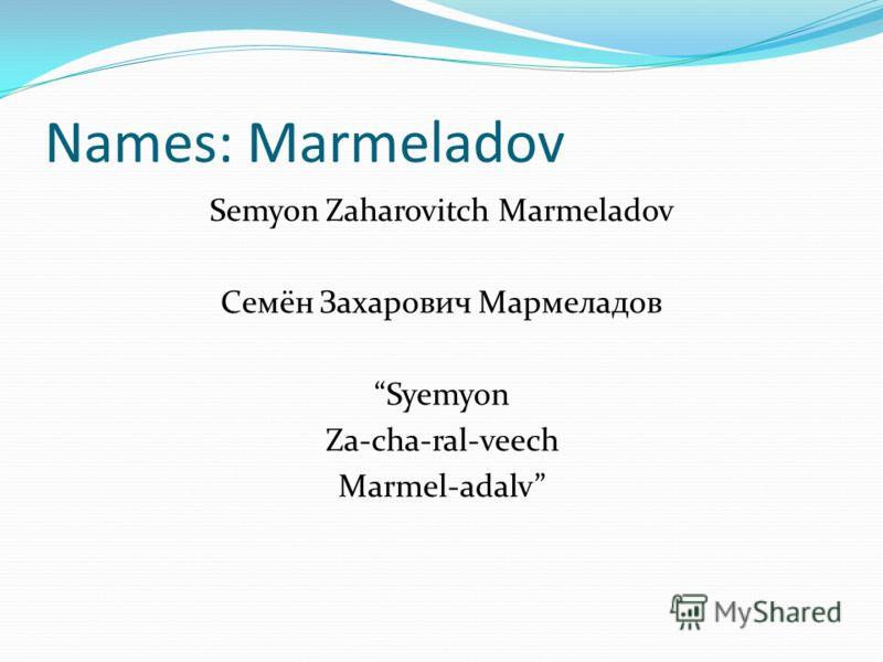Names: Marmeladov Semyon Zaharovitch Marmeladov Семён Захарович Мармеладов Syemyon Za-cha-ral-veech Marmel-adalv
