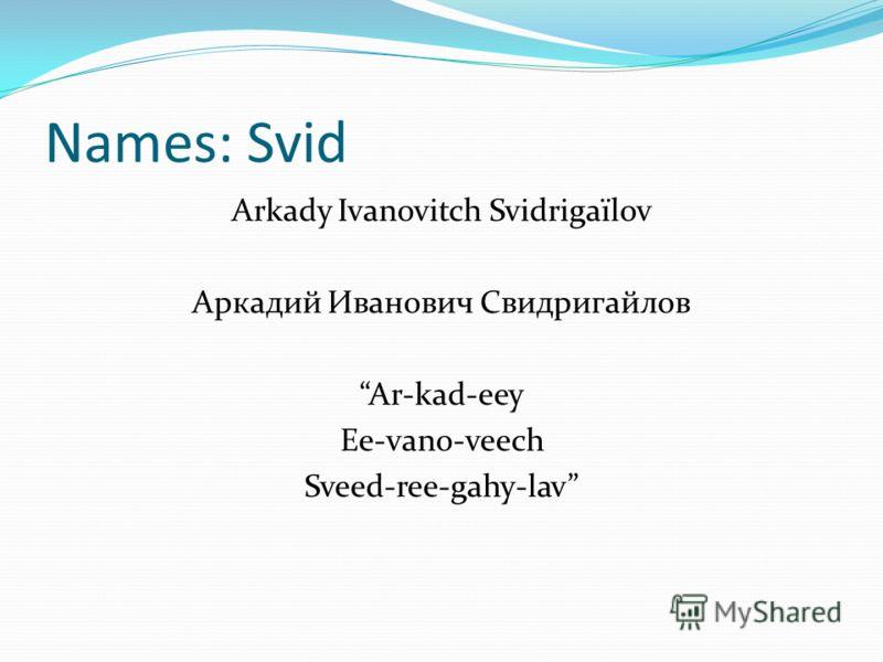 Names: Svid Arkady Ivanovitch Svidrigaïlov Аркадий Иванович Свидригайлов Ar-kad-eey Ee-vano-veech Sveed-ree-gahy-lav