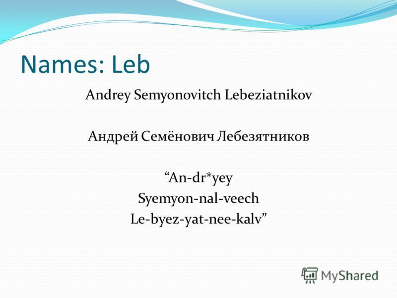 Names: Leb Andrey Semyonovitch Lebeziatnikov Андрей Семёнович Лебезятников An-dr*yey Syemyon-nal-veech Le-byez-yat-nee-kalv