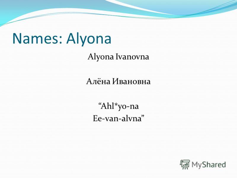 Names: Alyona Alyona Ivanovna Алёна Ивановна Ahl*yo-na Ee-van-alvna