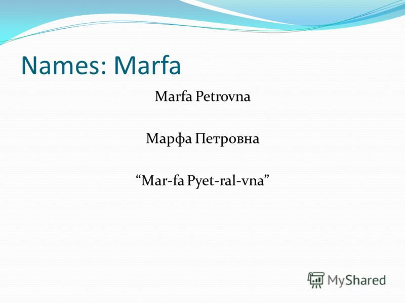 Names: Marfa Marfa Petrovna Марфа Петровна Mar-fa Pyet-ral-vna