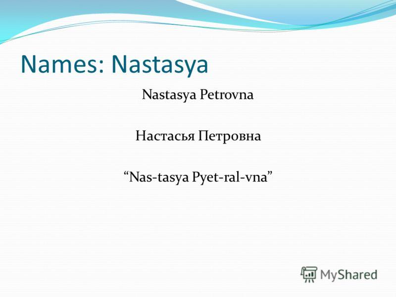 Names: Nastasya Nastasya Petrovna Настасья Петровна Nas-tasya Pyet-ral-vna
