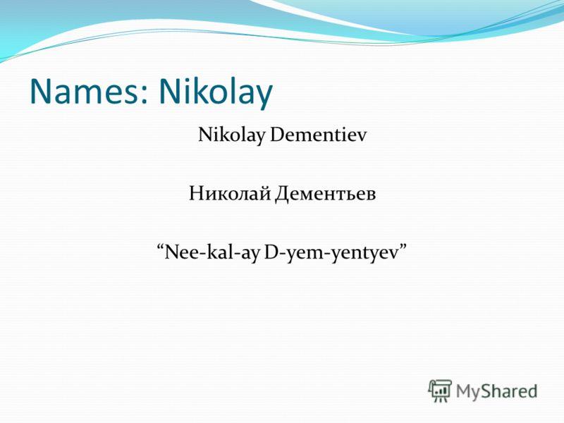 Names: Nikolay Nikolay Dementiev Николай Дементьев Nee-kal-ay D-yem-yentyev