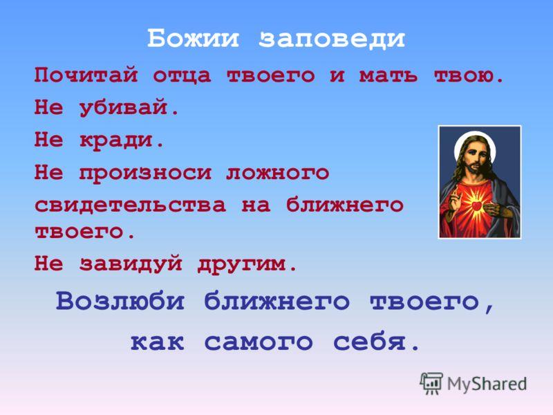Божии заповеди Почитай отца твоего и мать твою. Не убивай. Не кради. Не произноси ложного свидетельства на ближнего твоего. Не завидуй другим. Возлюби ближнего твоего, как самого себя.