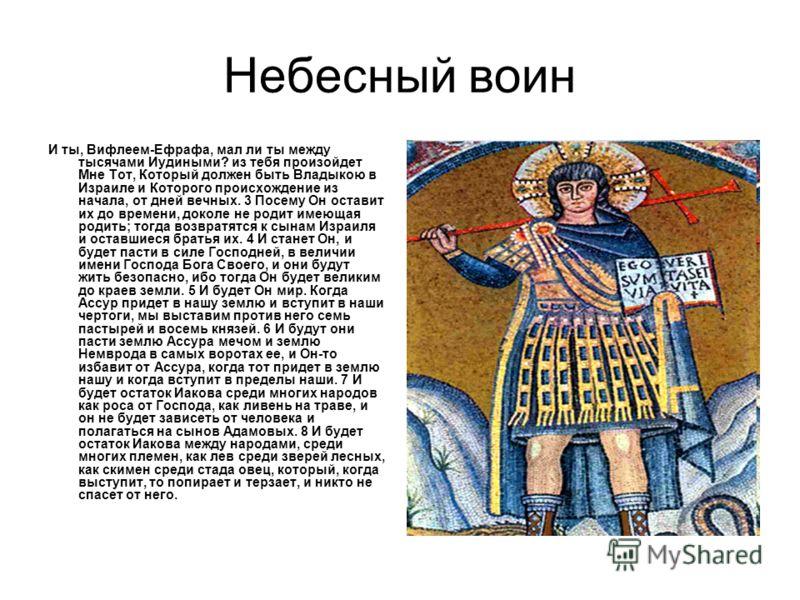 Небесный воин И ты, Вифлеем-Ефрафа, мал ли ты между тысячами Иудиными? из тебя произойдет Мне Тот, Который должен быть Владыкою в Израиле и Которого происхождение из начала, от дней вечных. 3 Посему Он оставит их до времени, доколе не родит имеющая р