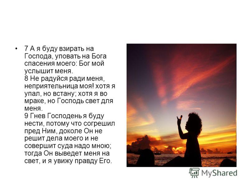 7 А я буду взирать на Господа, уповать на Бога спасения моего: Бог мой услышит меня. 8 Не радуйся ради меня, неприятельница моя! хотя я упал, но встану; хотя я во мраке, но Господь свет для меня. 9 Гнев Господень я буду нести, потому что согрешил пре