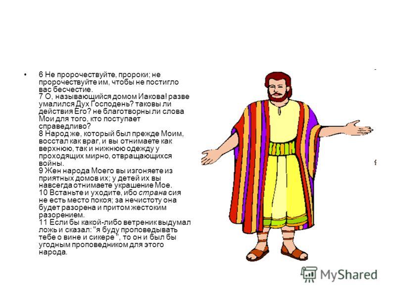 6 Не пророчествуйте, пророки; не пророчествуйте им, чтобы не постигло вас бесчестие. 7 О, называющийся домом Иакова! разве умалился Дух Господень? таковы ли действия Его? не благотворны ли слова Мои для того, кто поступает справедливо? 8 Народ же, ко