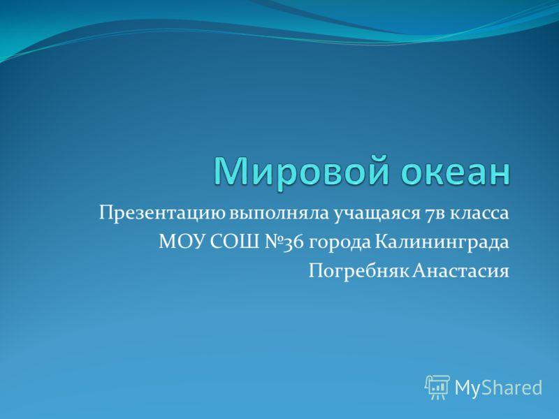 Презентацию выполняла учащаяся 7в класса МОУ СОШ 36 города Калининграда Погребняк Анастасия