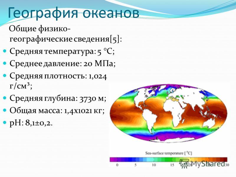 География океанов Общие физико- географические сведения[5]: Средняя температура: 5 °C; Среднее давление: 20 МПа; Средняя плотность: 1,024 г/см³; Средняя глубина: 3730 м; Общая масса: 1,4х1021 кг; pH: 8,1±0,2.