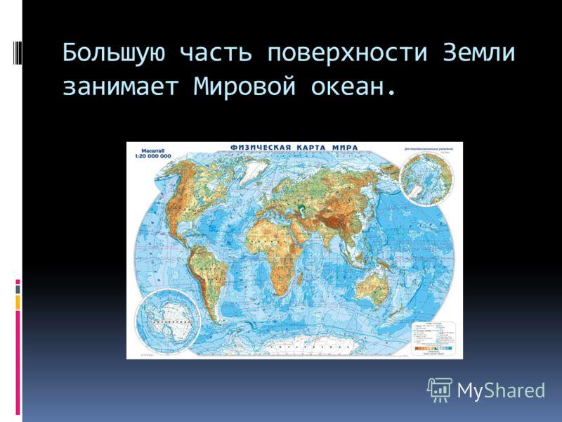 Большую часть поверхности Земли занимает Мировой океан.