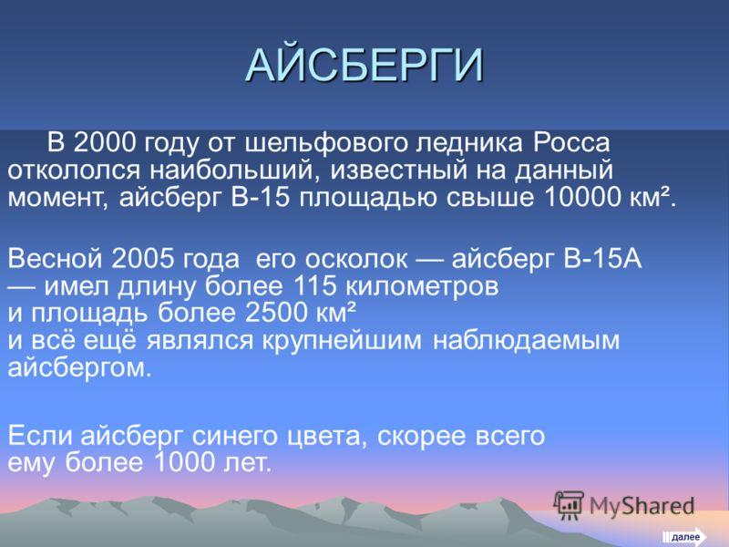 АЙСБЕРГИ В 2000 году от шельфового ледника Росса откололся наибольший, известный на данный момент, айсберг B-15 площадью свыше 10000 км². Весной 2005 года его осколок айсберг B-15A имел длину более 115 километров и площадь более 2500 км² и всё ещё яв