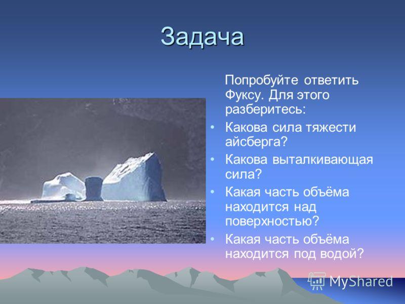Задача Попробуйте ответить Фуксу. Для этого разберитесь: Какова сила тяжести айсберга? Какова выталкивающая сила? Какая часть объёма находится над поверхностью? Какая часть объёма находится под водой?