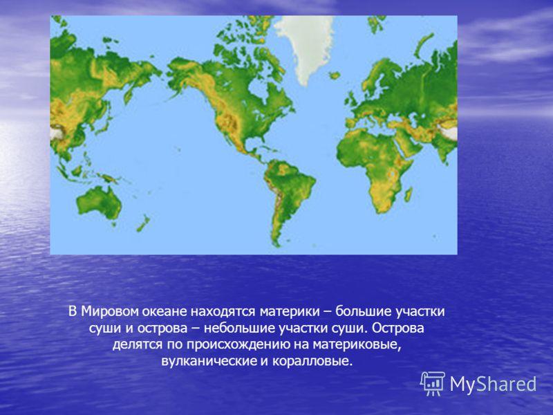В Мировом океане находятся материки – большие участки суши и острова – небольшие участки суши. Острова делятся по происхождению на материковые, вулканические и коралловые.