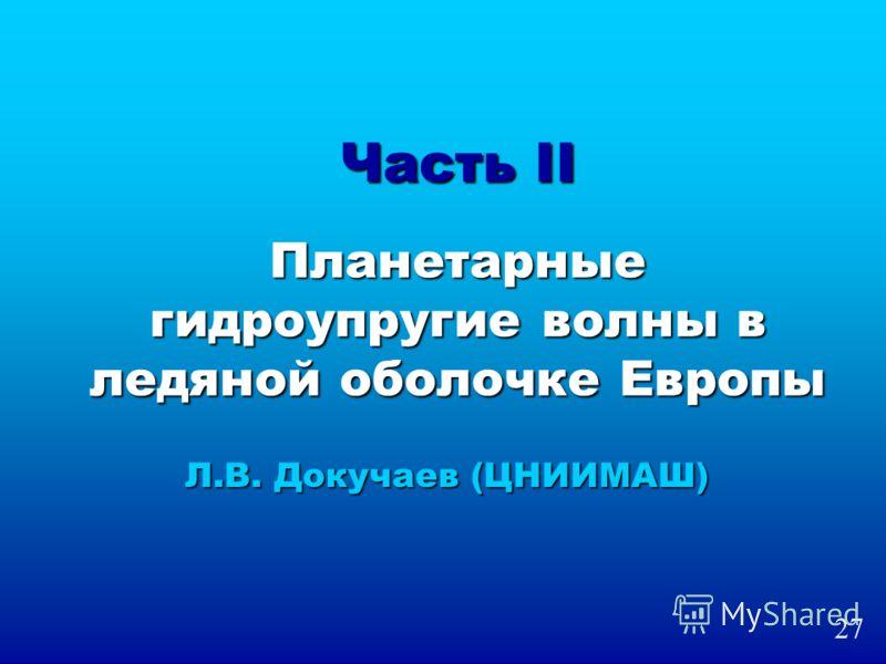 Часть II Планетарные гидроупругие волны в ледяной оболочке Европы Л.В. Докучаев (ЦНИИМАШ) 27
