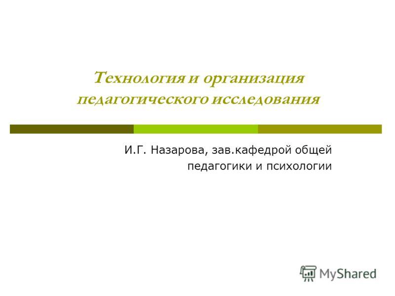 Технология и организация педагогического исследования И.Г. Назарова, зав.кафедрой общей педагогики и психологии