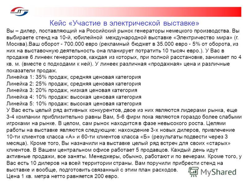 Кейс «Участие в электрической выставке» Вы – дилер, поставляющий на Российский рынок генераторы немецкого производства. Вы выбираете стенд на 10-й, юбилейной международной выставке «Электричество мира» (г. Москва).Ваш оборот - 700.000 евро (рекламный