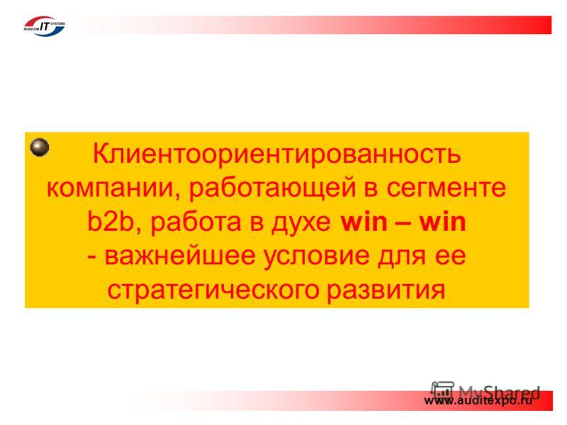 Клиентоориентированность компании, работающей в сегменте b2b, работа в духе win – win - важнейшее условие для ее стратегического развития www.auditexpo.ru