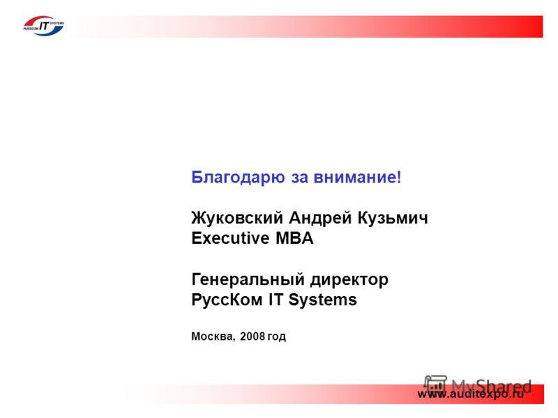 Благодарю за внимание! Жуковский Андрей Кузьмич Executive MBA Генеральный директор РуссКом IT Systems Москва, 2008 год www.auditexpo.ru