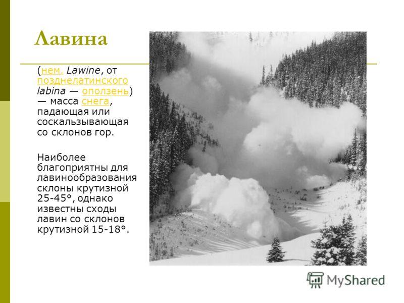 Лавина (нем. Lawine, от позднелатинского labina оползень) масса снега, падающая или соскальзывающая со склонов гор.нем. позднелатинскогооползеньснега Наиболее благоприятны для лавинообразования склоны крутизной 25-45°, однако известны сходы лавин со