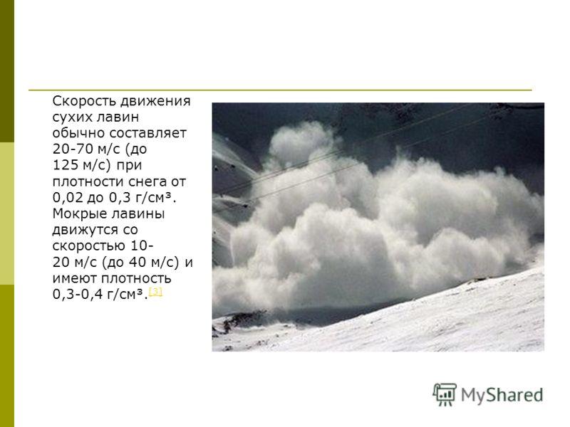 Скорость движения сухих лавин обычно составляет 20-70 м/с (до 125 м/с) при плотности снега от 0,02 до 0,3 г/см³. Мокрые лавины движутся со скоростью 10- 20 м/с (до 40 м/с) и имеют плотность 0,3-0,4 г/см³. [3] [3]