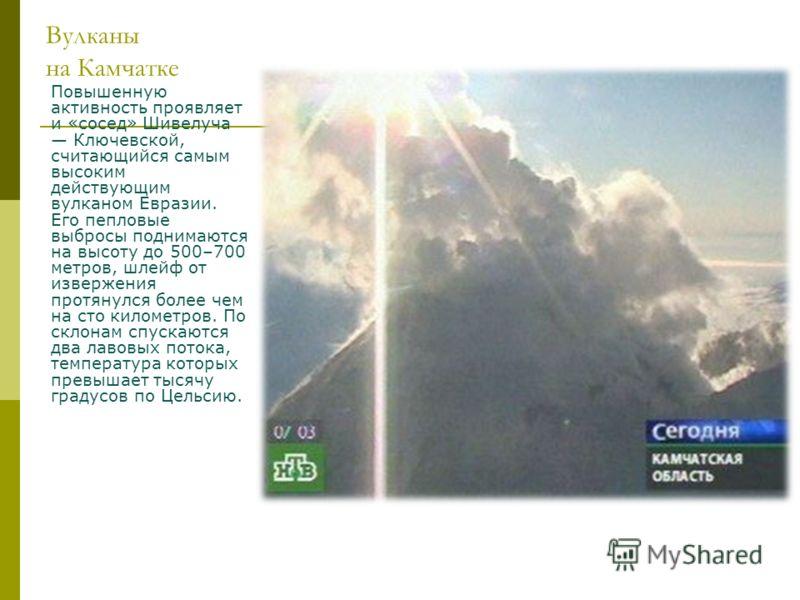 Вулканы на Камчатке Повышенную активность проявляет и «сосед» Шивелуча Ключевской, считающийся самым высоким действующим вулканом Евразии. Его пепловые выбросы поднимаются на высоту до 500–700 метров, шлейф от извержения протянулся более чем на сто к
